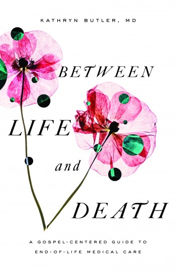 Image for Between Life and Death: A Gospel-Centered Guide to End-of-Life Medical Care
