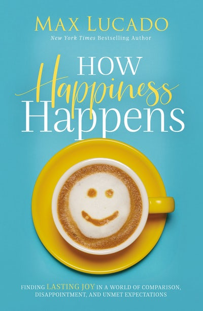 Image for How Happiness Happens: Finding Lasting Joy in a World of Comparison, Disappointment, and Unmet Expectations